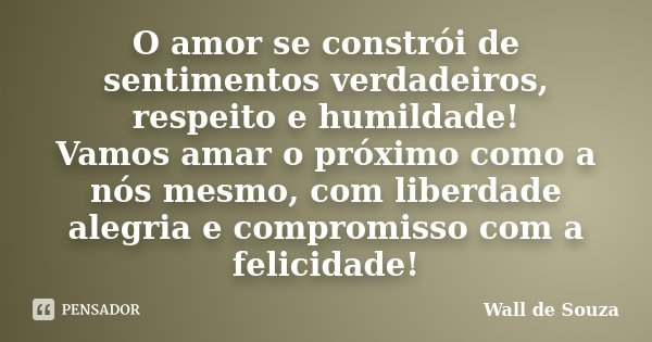 O amor se constrói de sentimentos verdadeiros, respeito e humildade! Vamos amar o próximo como a nós mesmo, com liberdade alegria e compromisso com a felicidade... Frase de Wall de Souza.