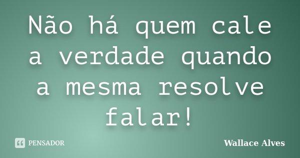 Não há quem cale a verdade quando a mesma resolve falar!... Frase de Wallace Alves.