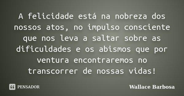 A felicidade está na nobreza dos nossos atos, no impulso consciente que nos leva a saltar sobre as dificuldades e os abismos que por ventura encontraremos no tr... Frase de Wallace Barbosa.
