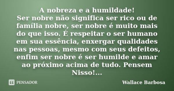 A nobreza e a humildade! Ser nobre não significa ser rico ou de família nobre, ser nobre é muito mais do que isso. É respeitar o ser humano em sua essência, enx... Frase de Wallace Barbosa.