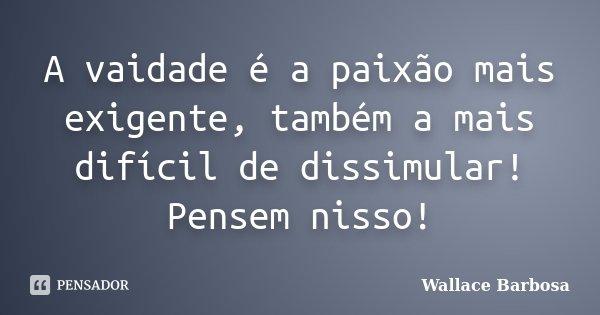 A vaidade é a paixão mais exigente, também a mais difícil de dissimular! Pensem nisso!... Frase de Wallace Barbosa.
