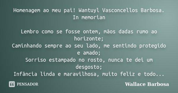 Homenagem ao meu pai! Wantuyl Vasconcellos Barbosa. In memorian Lembro como se fosse ontem, mãos dadas rumo ao horizonte; Caminhando sempre ao seu lado, me sent... Frase de Wallace Barbosa.
