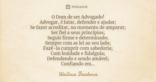 O Dom de ser Advogado! Advogar, é lutar, defender e ajudar; Se fazer acreditar, no momento de amparar; Ser fiel a seus princípios; Seguir firme e determinado; S... Frase de Wallace Barbosa.