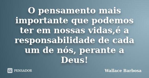 O pensamento mais importante que podemos ter em nossas vidas,é a responsabilidade de cada um de nós, perante a Deus!... Frase de Wallace Barbosa.