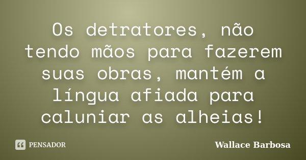 Os detratores, não tendo mãos para fazerem suas obras, mantém a língua afiada para caluniar as alheias!... Frase de Wallace Barbosa.