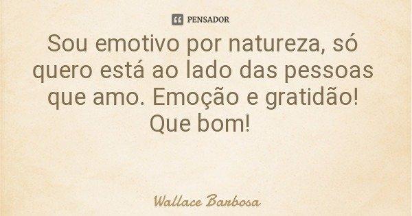 Sou emotivo por natureza, só quero está ao lado das pessoas que amo. Emoção e gratidão! Que bom!... Frase de Wallace Barbosa.