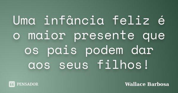 Uma infância feliz é o maior presente que os pais podem dar aos seus filhos!... Frase de Wallace Barbosa.