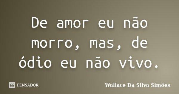 De amor eu não morro, mas, de ódio eu não vivo.... Frase de Wallace Da Silva Simões.