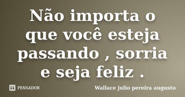 Não importa o que você esteja passando , sorria e seja feliz .... Frase de Wallace julio pereira augusto.