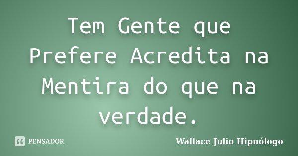 Tem Gente que Prefere Acredita na Mentira do que na verdade.... Frase de Wallace Julio Hipnólogo.