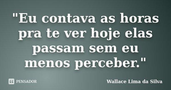 """""""Eu contava as horas pra te ver hoje elas passam sem eu menos perceber.""""... Frase de Wallace Lima da Silva."""