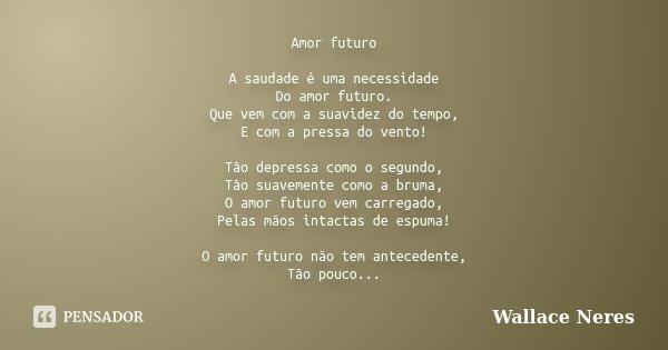 Amor futuro A saudade é uma necessidade Do amor futuro. Que vem com a suavidez do tempo, E com a pressa do vento! Tão depressa como o segundo, Tão suavemente co... Frase de Wallace Neres.