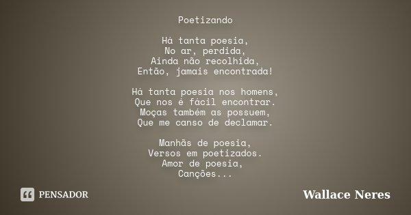 Poetizando Há tanta poesia, No ar, perdida, Ainda não recolhida, Então, jamais encontrada! Há tanta poesia nos homens, Que nos é fácil encontrar. Moças também a... Frase de Wallace Neres.
