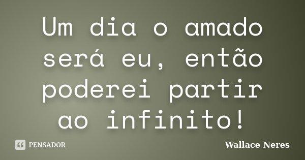 Um dia o amado será eu, então poderei partir ao infinito!... Frase de Wallace Neres.