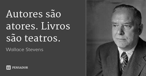 Autores são atores. Livros são teatros.... Frase de Wallace Stevens.