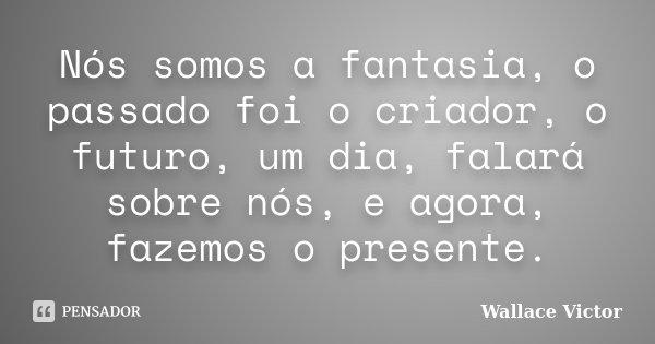 Nós somos a fantasia, o passado foi o criador, o futuro, um dia, falará sobre nós, e agora, fazemos o presente.... Frase de Wallace Victor.