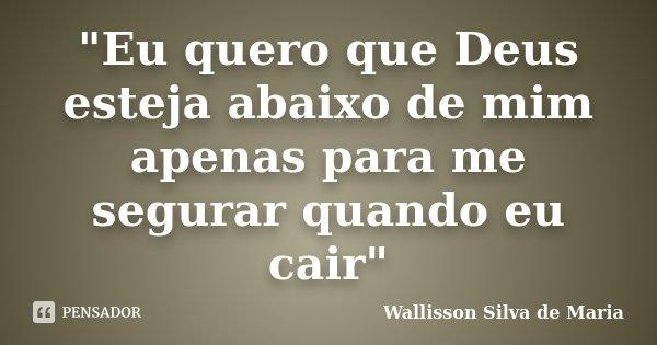 """""""Eu quero que Deus esteja abaixo de mim apenas para me segurar quando eu cair""""... Frase de Wallisson Silva de Maria."""