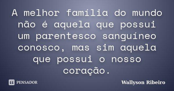 A melhor família do mundo não é aquela que possui um parentesco sanguíneo conosco, mas sim aquela que possui o nosso coração.... Frase de Wallyson Ribeiro.