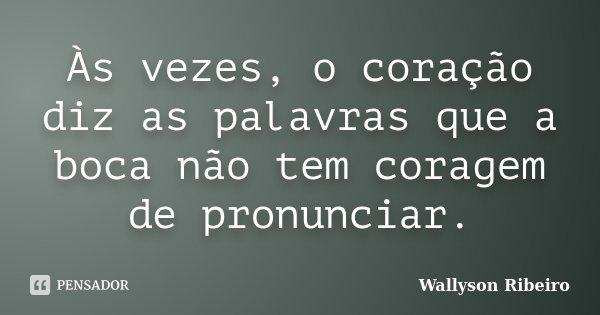 Às vezes, o coração diz as palavras que a boca não tem coragem de pronunciar.... Frase de Wallyson Ribeiro.
