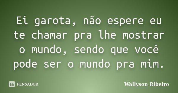 Ei garota, não espere eu te chamar pra lhe mostrar o mundo, sendo que você pode ser o mundo pra mim.... Frase de Wallyson Ribeiro.
