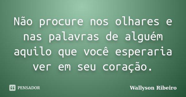 Não procure nos olhares e nas palavras de alguém aquilo que você esperaria ver em seu coração.... Frase de Wallyson Ribeiro.
