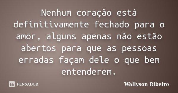 Nenhum coração está definitivamente fechado para o amor, alguns apenas não estão abertos para que as pessoas erradas façam dele o que bem entender... Frase de Wallyson Ribeiro.