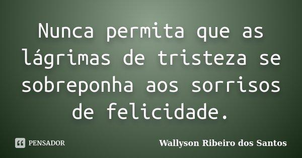 Nunca permita que as lágrimas de tristeza se sobreponha aos sorrisos de felicidade.... Frase de Wallyson Ribeiro dos Santos.