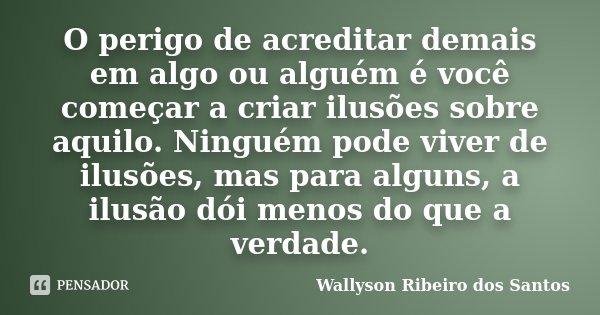 O perigo de acreditar demais em algo ou alguém é você começar a criar ilusões sobre aquilo. Ninguém pode viver de ilusões, mas para alguns, a ilusão dói menos d... Frase de Wallyson Ribeiro dos Santos.