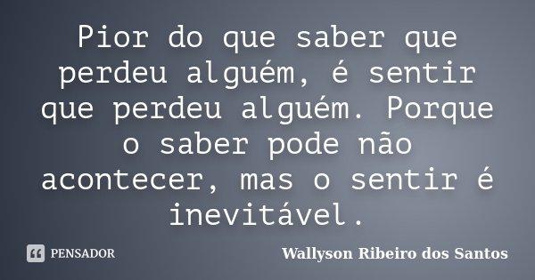 Pior do que saber que perdeu alguém, é sentir que perdeu alguém. Porque o saber pode não acontecer, mas o sentir é inevitável.... Frase de Wallyson Ribeiro dos Santos.