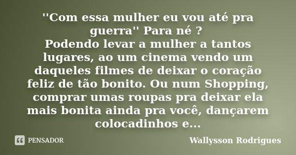 ''Com essa mulher eu vou até pra guerra'' Para né ? Podendo levar a mulher a tantos lugares, ao um cinema vendo um daqueles filmes de deixar o coração feliz de ... Frase de Wallysson Rodrigues.