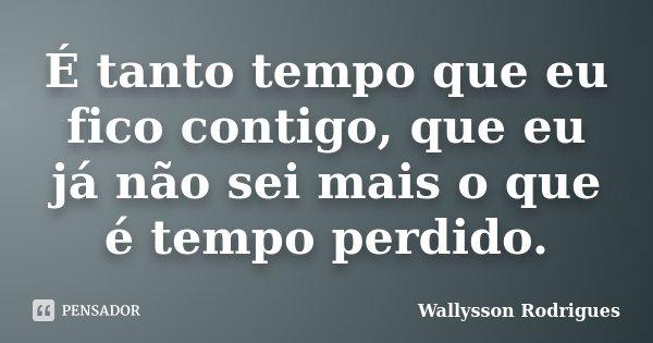 É tanto tempo que eu fico contigo, que eu já não sei mais o que é tempo perdido.... Frase de Wallysson Rodrigues.