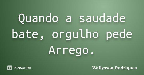 Quando a saudade bate, orgulho pede Arrego.... Frase de Wallysson Rodrigues.