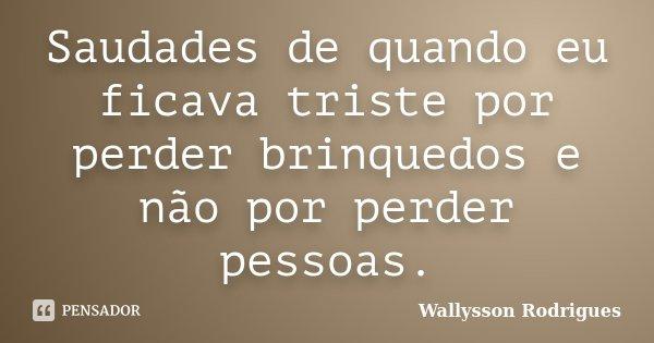 Saudades de quando eu ficava triste por perder brinquedos e não por perder pessoas.... Frase de Wallysson Rodrigues.