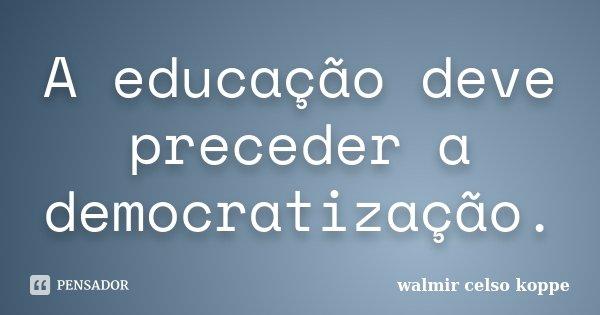 A educação deve preceder a democratização.... Frase de Walmir Celso Koppe.