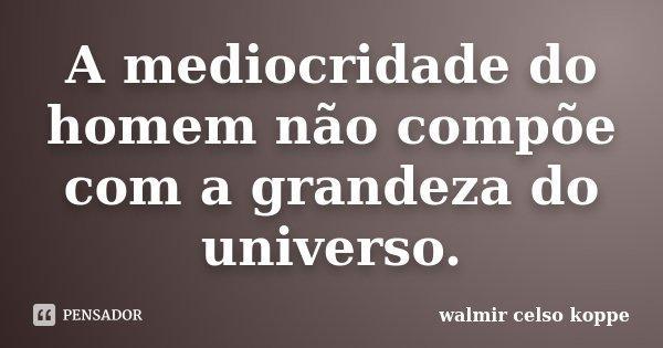 A mediocridade do homem não compõe com a grandeza do universo.... Frase de Walmir Celso Koppe.