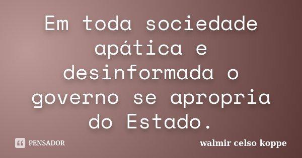 Em toda sociedade apática e desinformada o governo se apropria do Estado.... Frase de Walmir Celso Koppe.