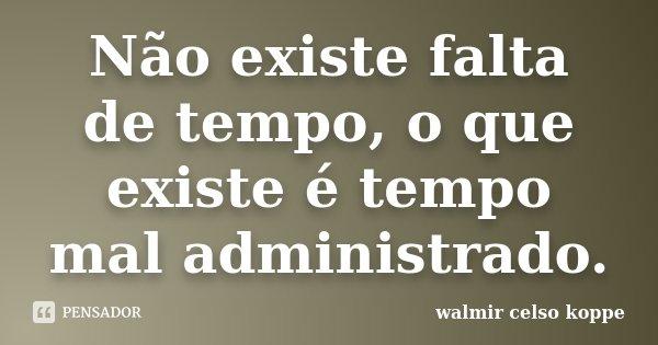 Não existe falta de tempo, o que existe é tempo mal administrado.... Frase de Walmir Celso Koppe.