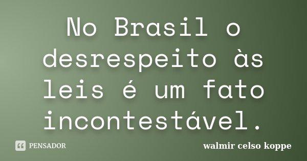 No Brasil o desrespeito às leis é um fato incontestável.... Frase de Walmir Celso Koppe.