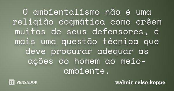 O ambientalismo não é uma religião dogmática como crêem muitos de seus defensores, é mais uma questão técnica que deve procurar adequar as ações do homem ao mei... Frase de Walmir Celso Koppe.