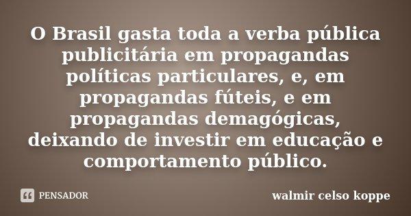 O Brasil gasta toda a verba pública publicitária em propagandas políticas particulares, e, em propagandas fúteis, e em propagandas demagógicas, deixando de inve... Frase de Walmir Celso Koppe.