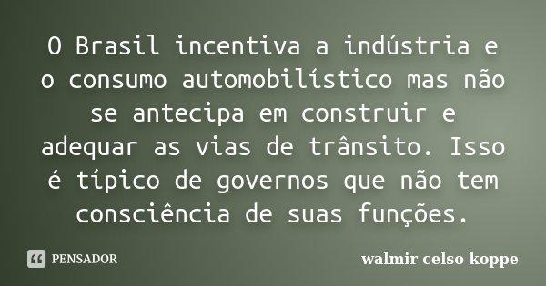 O Brasil incentiva a indústria e o consumo automobilístico mas não se antecipa em construir e adequar as vias de trânsito. Isso é típico de governos que não tem... Frase de Walmir Celso Koppe.