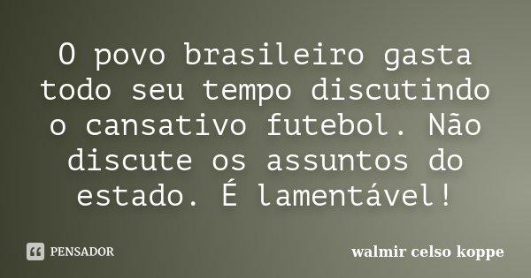O povo brasileiro gasta todo seu tempo discutindo o cansativo futebol. Não discute os assuntos do estado. É lamentável!... Frase de Walmir Celso Koppe.