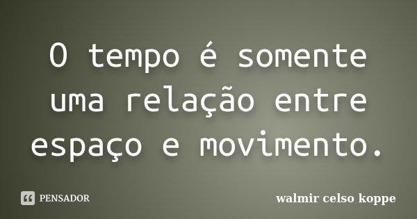 O tempo é somente uma relação entre espaço e movimento.... Frase de Walmir Celso Koppe.