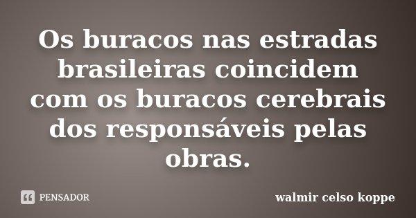 Os buracos nas estradas brasileiras coincidem com os buracos cerebrais dos responsáveis pelas obras.... Frase de Walmir Celso Koppe.