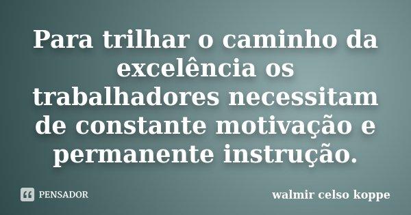 Para trilhar o caminho da excelência os trabalhadores necessitam de constante motivação e permanente instrução.... Frase de Walmir Celso Koppe.