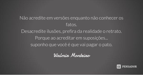 Não acredite em versões enquanto não conhecer os fatos. Desacredite ilusões, prefira da realidade o retrato. Porque ao acreditar em suposições... suponho que vo... Frase de Walmir Monteiro.