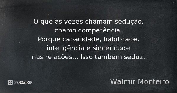 O que às vezes chamam sedução, chamo competência. Porque capacidade, habilidade, inteligência e sinceridade nas relações... Isso também seduz.... Frase de Walmir Monteiro.