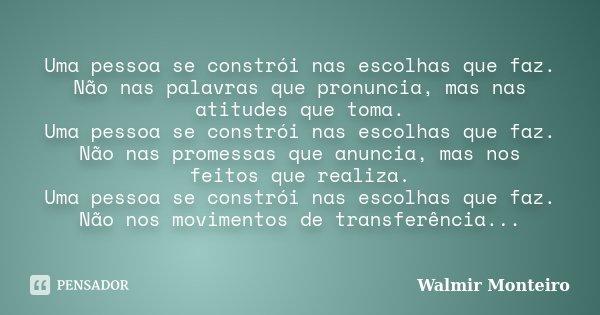 Uma pessoa se constrói nas escolhas que faz. Não nas palavras que pronuncia, mas nas atitudes que toma. Uma pessoa se constrói nas escolhas que faz. Não nas pro... Frase de Walmir Monteiro.