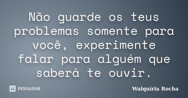 Não guarde os teus problemas somente para você, experimente falar para alguém que saberá te ouvir.... Frase de Walquiria Rocha.