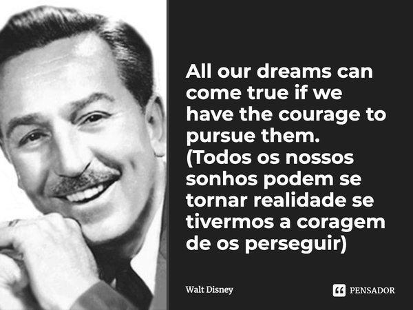 All our dreams can come true if we have the courage to pursue them.... Frase de Walt Disney.